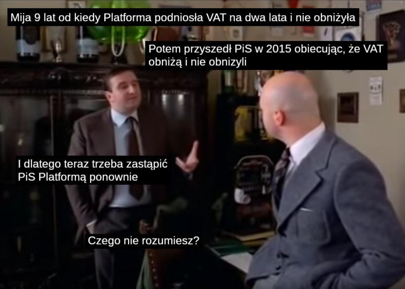 Mija 9 lat od kiedy Platforma podniosła VAT na dwa lata i nie obniżyła.  Potem przyszedł PiS w 205 obiecując, że VAT obniży i nie obniżyli. I dlatego teraz trzeba zastąpić PiS Platformą ponownie. Czego nie rozumiesz?